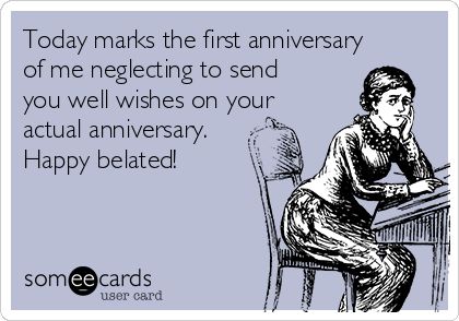 Today marks the first anniversary of me neglecting to send you well wishes on your actual anniversary. Happy belated!