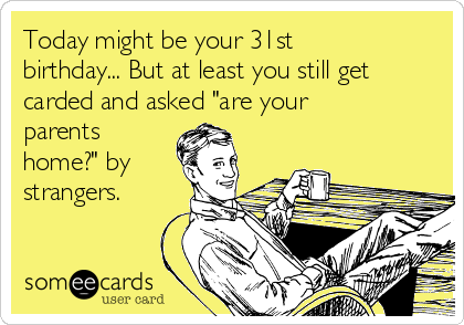 "Today might be your 31st birthday... But at least you still get carded and asked ""are your parents home?"" by strangers."
