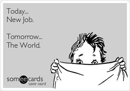 Today... New Job.  Tomorrow... The World.