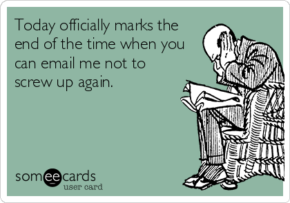 Today officially marks the end of the time when you can email me not to screw up again.