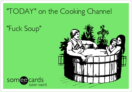 """""""TODAY"""" on the Cooking Channel  """"Fuck Soup"""""""