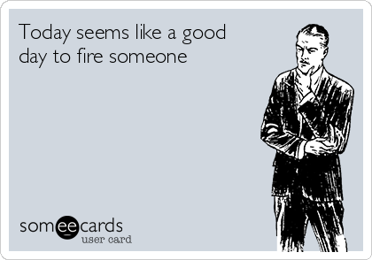 Today seems like a good day to fire someone