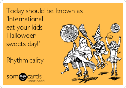 Today should be known as 'International eat your kids Halloween sweets day!'  Rhythmicality