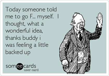 Today someone told me to go F... myself.  I thought, what a wonderful idea, thanks buddy i was feeling a little backed up