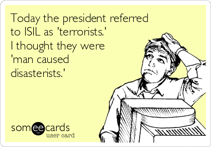 Today the president referred to ISIL as 'terrorists.' I thought they were 'man caused disasterists.'