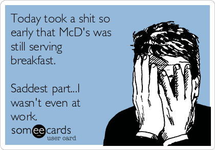 Today took a shit so early that McD's was still serving breakfast.   Saddest part...I wasn't even at work.