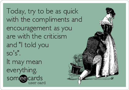 "Today, try to be as quick with the compliments and encouragement as you are with the criticism and ""I told you so's"".  It may mean everything."