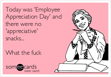 today was employee appreciation day and there were no appreciative snacks what the fuck f6f98 today was 'employee appreciation day' and there were no