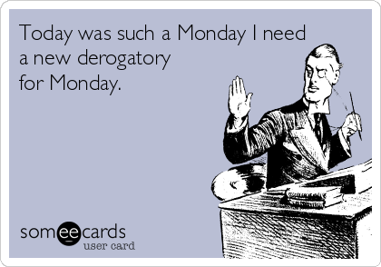 Today was such a Monday I need a new derogatory for Monday.