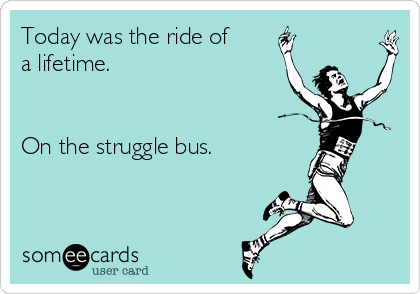Today was the ride of a lifetime.   On the struggle bus.