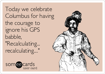 """Today we celebrate  Columbus for having the courage to ignore his GPS babble, """"Recalculating... recalculating...."""""""