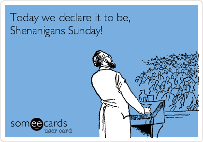 Today we declare it to be, Shenanigans Sunday!
