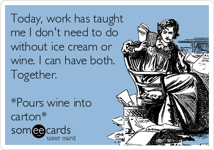 Today, work has taught me I don't need to do without ice cream or wine. I can have both. Together.   *Pours wine into carton*
