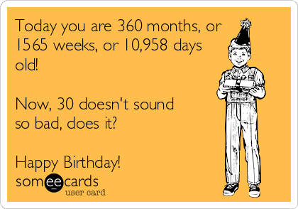 Today you are 360 months, or  1565 weeks, or 10,958 days old!  Now, 30 doesn't sound so bad, does it?  Happy Birthday!