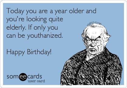 Today you are a year older and you're looking quite elderly. If only you can be youthanized.  Happy Birthday!