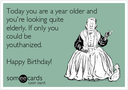 Today you are a year older and you're looking quite elderly. If only you could be youthanized.  Happy Birthday!