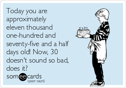 Today you are approximately eleven thousand one-hundred and  seventy-five and a half days old! Now, 30 doesn't sound so bad, does it?