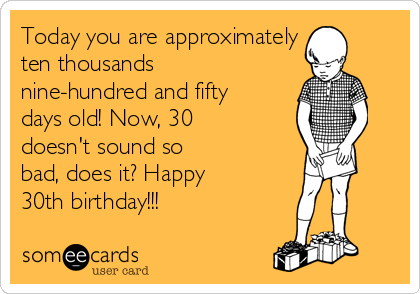 Today you are approximately  ten thousands nine-hundred and fifty days old! Now, 30 doesn't sound so bad, does it? Happy 30th birthday!!!