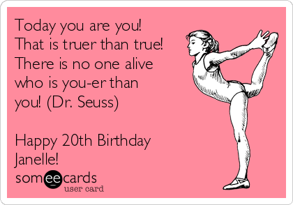 Today you are you! That is truer than true! There is no one alive who is you-er than you! (Dr. Seuss)  Happy 20th Birthday Janelle!