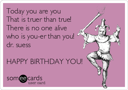 Today you are you That is truer than true! There is no one alive who is you-er than you! dr. suess  HAPPY BIRTHDAY YOU!