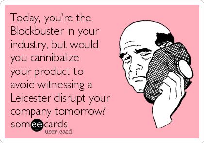 Today, you're the Blockbuster in your industry, but would you cannibalize your product to avoid witnessing a Leicester disrupt your  company tomorrow?