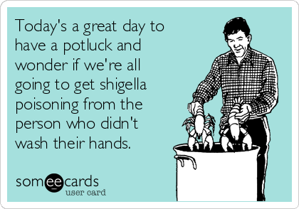 Today's a great day to have a potluck and wonder if we're all going to get shigella poisoning from the person who didn't wash their hands.