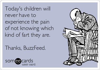 Today's children will never have to experience the pain of not knowing which kind of fart they are.  Thanks, BuzzFeed.