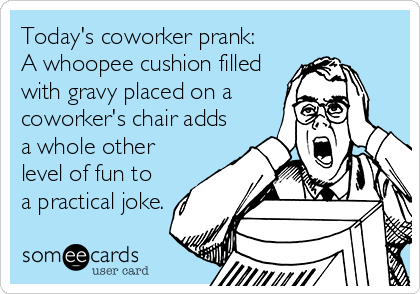 Today's coworker prank:  A whoopee cushion filled  with gravy placed on a coworker's chair adds a whole other level of fun to a practical joke.