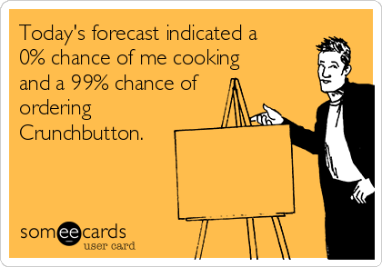 Today's forecast indicated a 0% chance of me cooking and a 99% chance of ordering Crunchbutton.