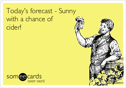 Today's forecast - Sunny with a chance of cider!