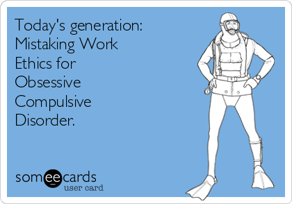 Today's generation: Mistaking Work Ethics for Obsessive Compulsive Disorder.