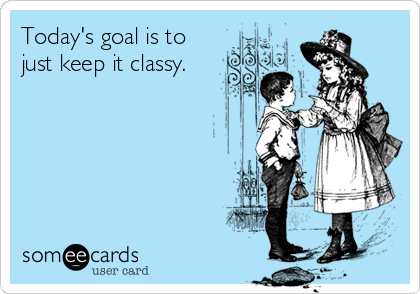 Today's goal is to just keep it classy.