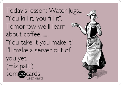 """Today's lesson: Water Jugs.... """"You kill it, you fill it"""". Tomorrow we'll learn about coffee....... """"You take it you make it"""" I'll make a server out of you yet. (miz patti)"""
