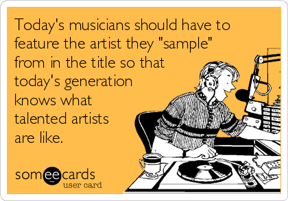 "Today's musicians should have to feature the artist they ""sample"" from in the title so that today's generation knows what talented artists are like."