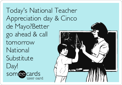 Today's National Teacher Appreciation day & Cinco de Mayo?Better go ahead & call tomorrow National Substitute Day!