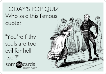 """TODAY'S POP QUIZ Who said this famous quote?  """"You're filthy souls are too evil for hell itself!"""""""