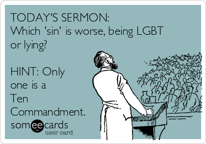 TODAY'S SERMON: Which 'sin' is worse, being LGBT or lying?  HINT: Only one is a  Ten Commandment.
