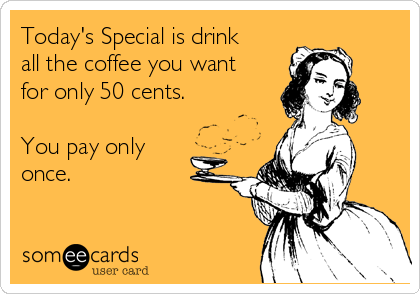Today's Special is drink all the coffee you want for only 50 cents.  You pay only once.