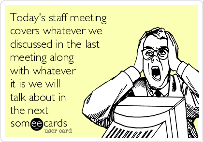 Today's staff meeting covers whatever we discussed in the last meeting along with whatever it is we will talk about in the next