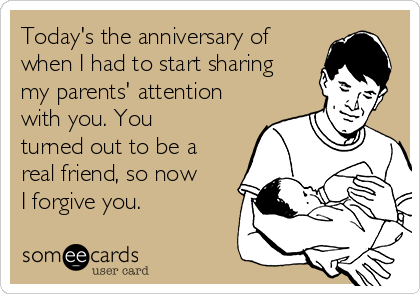 Today's the anniversary of when I had to start sharing my parents' attention with you. You turned out to be a real friend, so now I forgive you.
