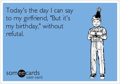 """Today's the day I can say to my girlfriend, """"But it's my birthday,"""" without refutal."""