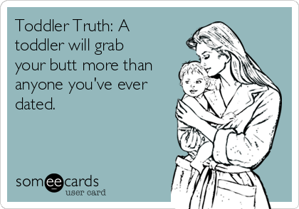 Toddler Truth: A toddler will grab your butt more than anyone you've ever dated.