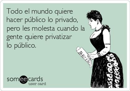 Todo el mundo quiere hacer público lo privado, pero les molesta cuando la gente quiere privatizar lo público.