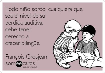 Todo niño sordo, cualquiera que sea el nivel de su perdida auditiva, debe tener derecho a crecer bilingüe.  François Grosjean