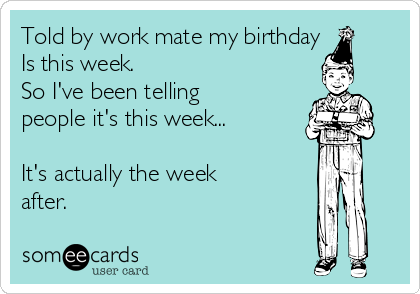 Told by work mate my birthday  Is this week. So I've been telling people it's this week...  It's actually the week after.