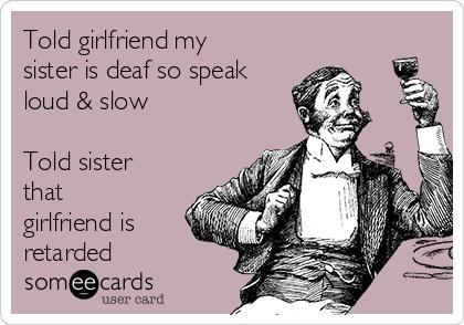 Told girlfriend my sister is deaf so speak loud & slow  Told sister that girlfriend is retarded