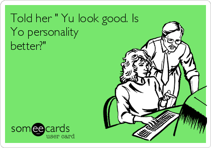 """Told her """" Yu look good. Is Yo personality better?"""""""