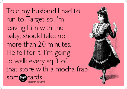 Told my husband I had to run to Target so I'm leaving him with the baby, should take no more than 20 minutes. He fell for it! I'm going to walk every sq ft of that store with a mocha frap