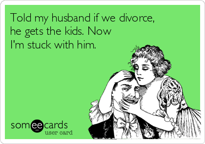 Told my husband if we divorce, he gets the kids. Now I'm stuck with him.
