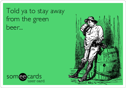 Told ya to stay away from the green beer...
